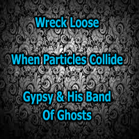 Wreck Loose, When Particles Collide, Gypsy and His Band of Ghosts